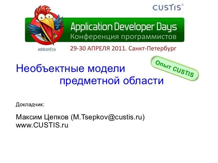 Необъектные модели предметной области Докладчик: Максим   Цепков  (M.Tsepkov@custis.ru) www.CUSTIS.ru Опыт  CUSTIS