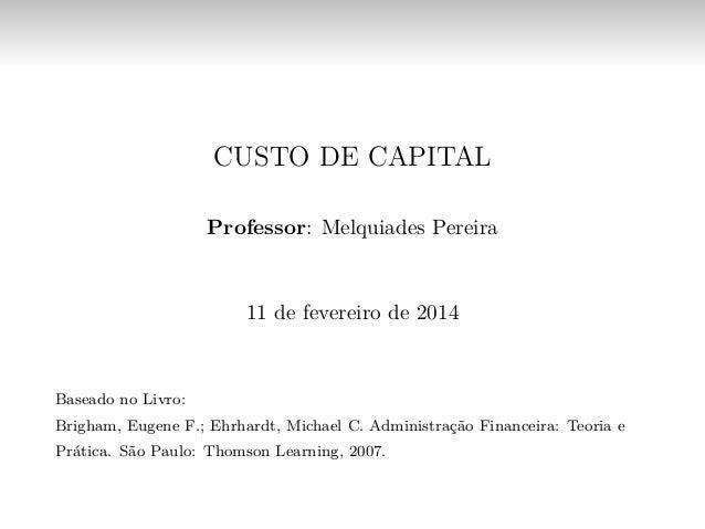 CUSTO DE CAPITAL Professor: Melquiades Pereira 11 de fevereiro de 2014 Baseado no Livro: Brigham, Eugene F.; Ehrhardt, Mic...