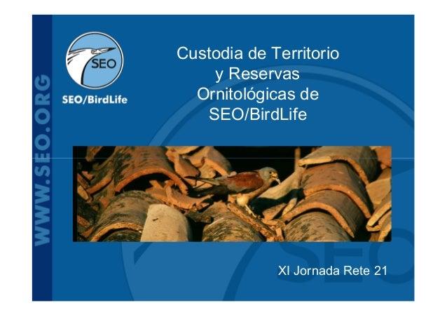 Custodia de Territorio    y Reservas  Ornitológicas de   SEO/BirdLife             XI Jornada Rete 21