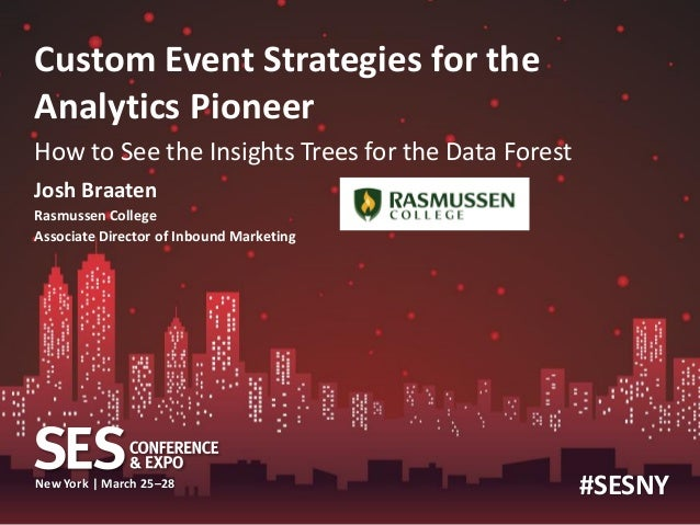 Custom Event Strategies for theAnalytics PioneerHow to See the Insights Trees for the Data ForestJosh BraatenRasmussen Col...