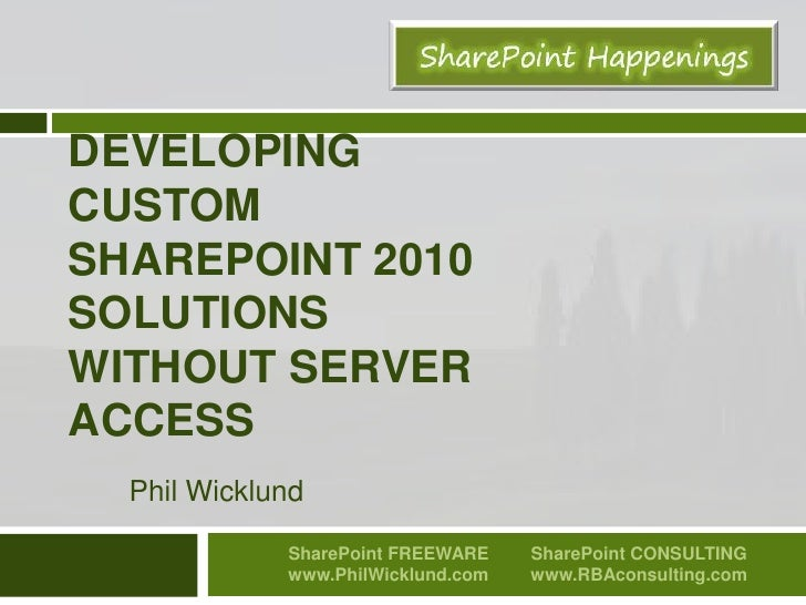 Developing Custom SharePoint 2010 Solutions without server access<br />Phil Wicklund<br />SharePoint FREEWARE<br />www.Phi...
