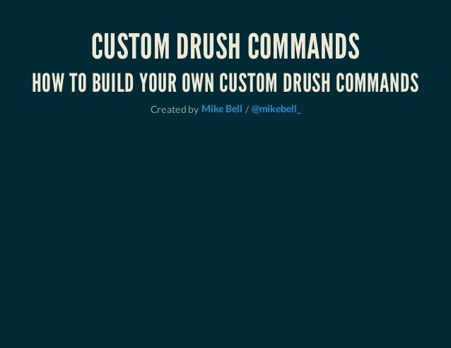 CUSTOM DRUSH COMMANDS HOW TO BUILD YOUR OWN CUSTOM DRUSH COMMANDS Created by /Mike Bell @mikebell_