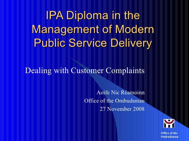 IPA Diploma in the Management of Modern Public Service Delivery Dealing with Customer Complaints Aoife Nic Réamoinn Office...