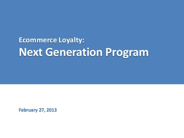 Ecommerce Loyalty:  Next Generation Program  February 27, 2013
