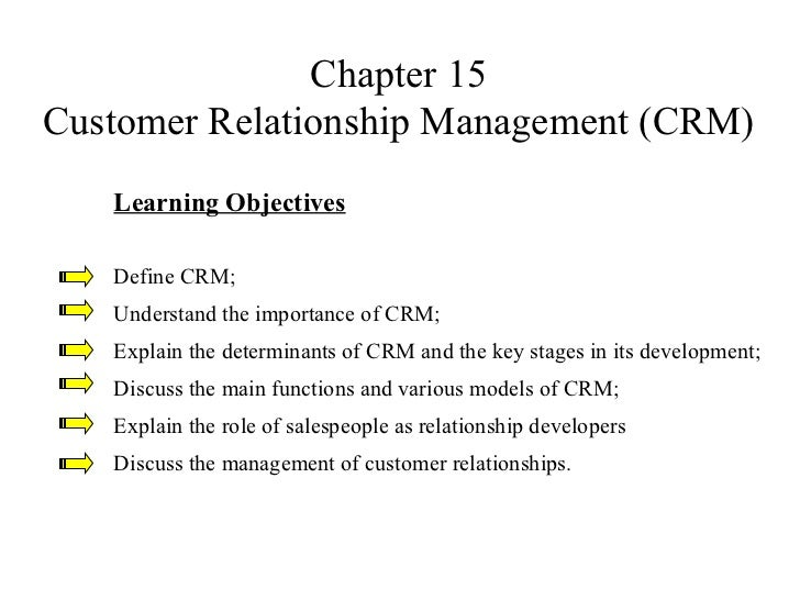 Chapter 15 Customer Relationship Management (CRM) Learning Objectives Define CRM; Understand the importance of CRM; Explai...
