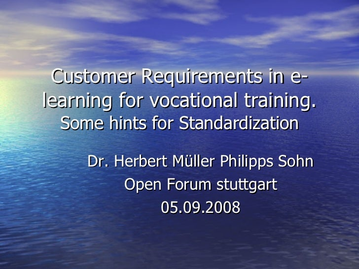 Customer Requirements in e-learning for vocational training. Some hints for Standardization Dr. Herbert Müller Philipps So...