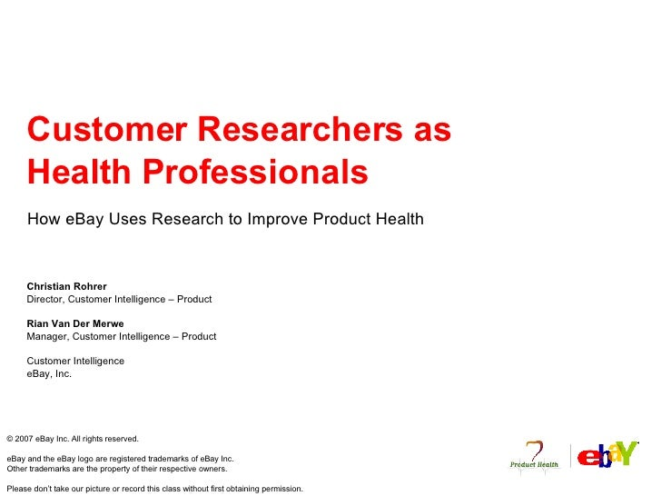 Customer Researchers as Health Professionals How eBay Uses Research to Improve Product Health Christian Rohrer Director, C...