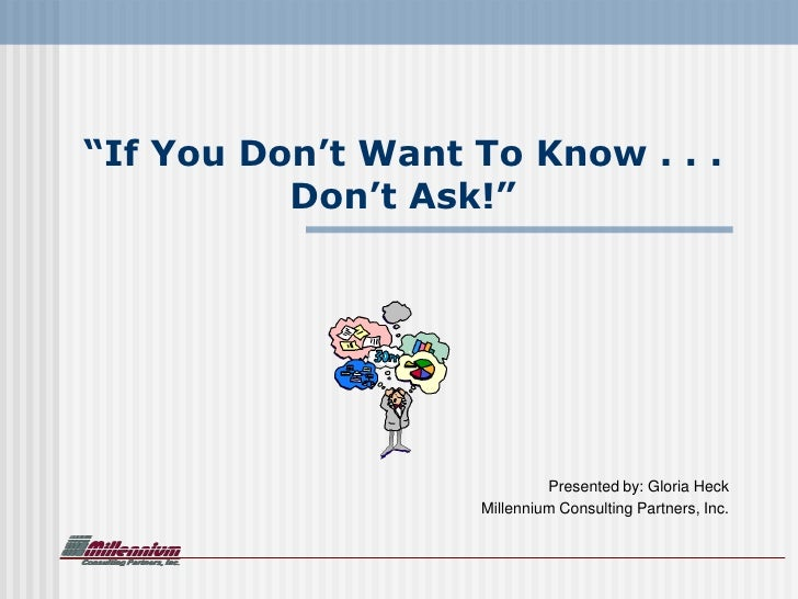 """""""If You Don't Want To Know . . .           Don't Ask!""""                                 Presented by: Gloria Heck          ..."""