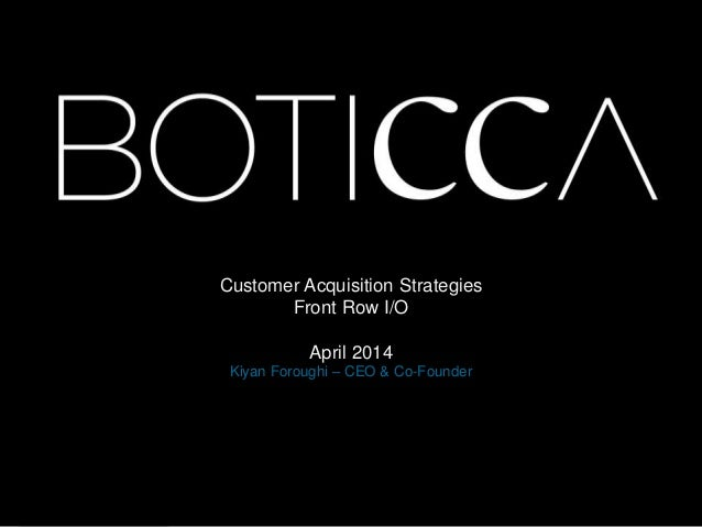 Customer Acquisition Strategies Front Row I/O April 2014 Kiyan Foroughi – CEO & Co-Founder