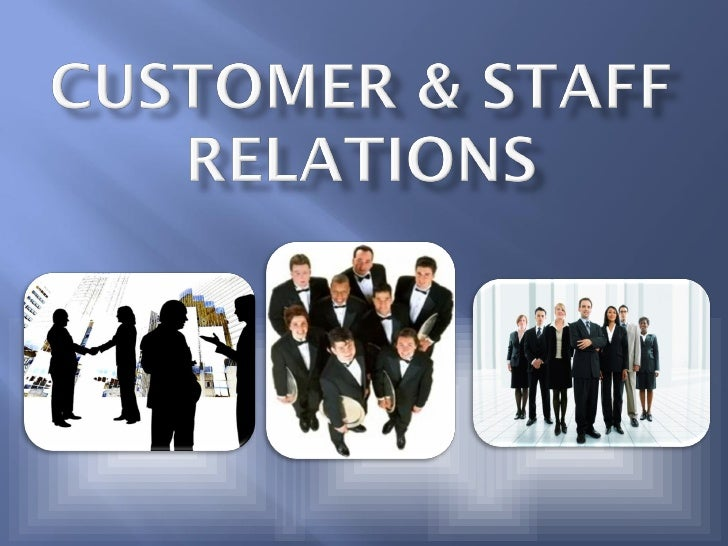 CUSTOMER & STAFF RELATIONS  Customer relations are the relationships   that a business has with its customers and   the w...