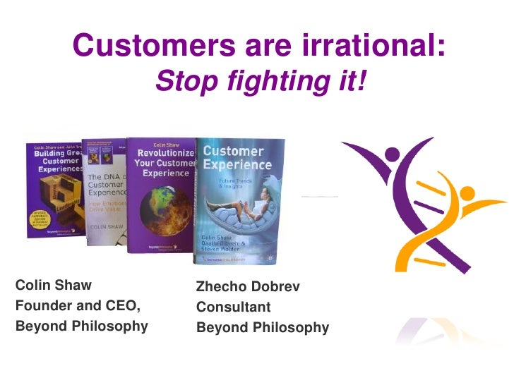 Customers are irrational:                    Stop fighting it!Colin Shaw             Zhecho DobrevFounder and CEO,       C...