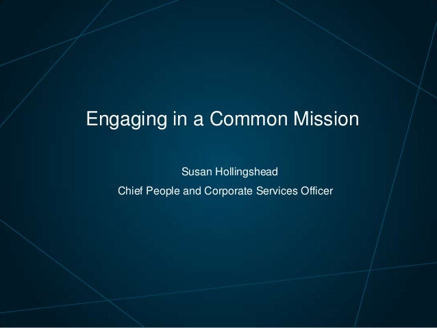 Engaging in a Common Mission Susan Hollingshead Chief People and Corporate Services Officer