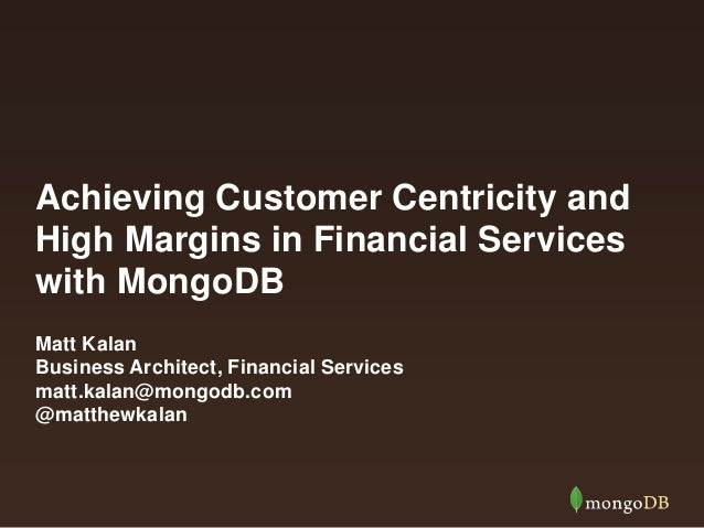 Achieving Customer Centricity and High Margins in Financial Services with MongoDB Matt Kalan Business Architect, Financial...