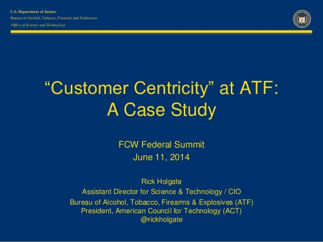 """Office of Science and Technology """"Customer Centricity"""" at ATF: A Case Study FCW Federal Summit June 11, 2014 Rick Holgate ..."""