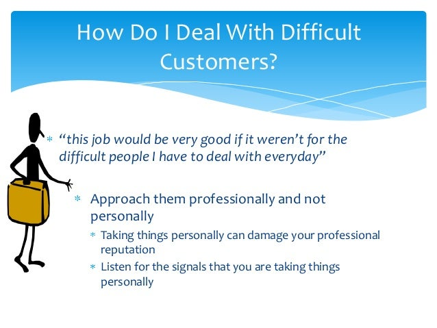 how would you deal with an irate customer 7 steps for dealing with angry customers if you want her to stay a customer, you need to express an apology for the problem they are having.
