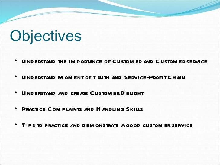 Objectives <ul><ul><li>Understand the importance of Customer and Customer service </li></ul></ul><ul><ul><li>Understand Mo...