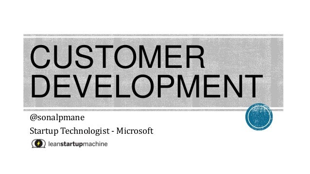 CUSTOMER DEVELOPMENT @sonalpmane Startup Technologist - Microsoft