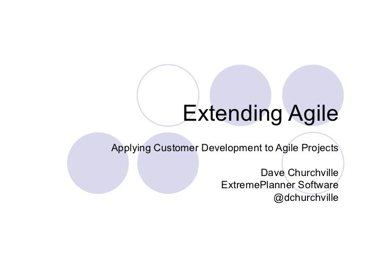 Extending Agile Applying Customer Development to Agile Projects Dave Churchville ExtremePlanner Software @dchurchville