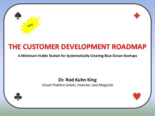 THE CUSTOMER DEVELOPMENT ROADMAP A Minimum Viable Toolset for Systematically Creating Blue Ocean Startups Dr. Rod Kuhn Kin...