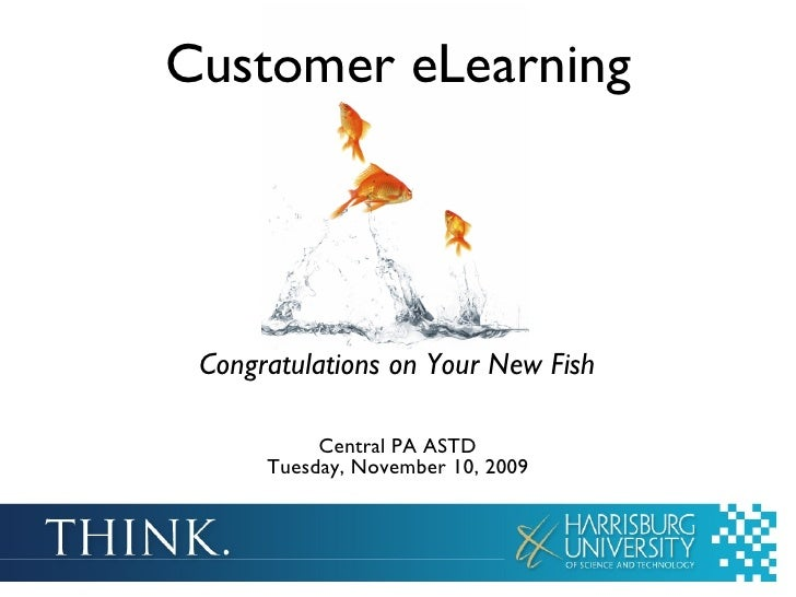 Customer eLearning Central PA ASTD Tuesday, November 10, 2009 Congratulations on Your New Fish