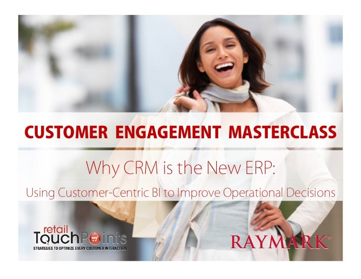 CUSTOMER ENGAGEMENT MASTERCLASS           Why CRM is the New ERP:Using Customer-Centric BI to Improve Operational Decisions