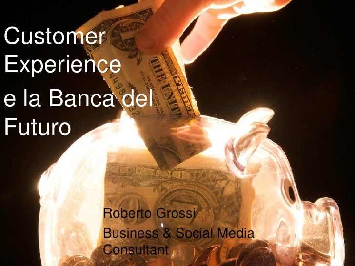 Customer Experience e la Banca del Futuro            Roberto Grossi          Business & Social Media          Consultant