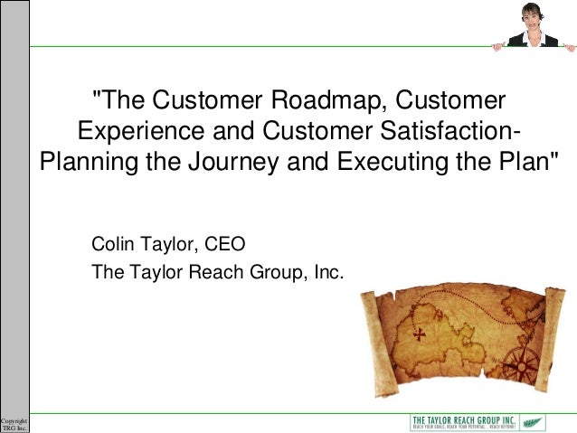 """Copyright TRG Inc. """"The Customer Roadmap, Customer Experience and Customer Satisfaction- Planning the Journey and Executin..."""