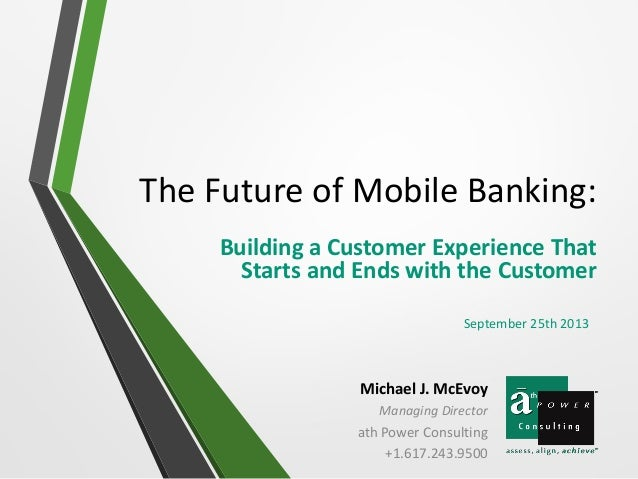 The Future of Mobile Banking: Building a Customer Experience That Starts and Ends with the Customer Michael J. McEvoy Mana...