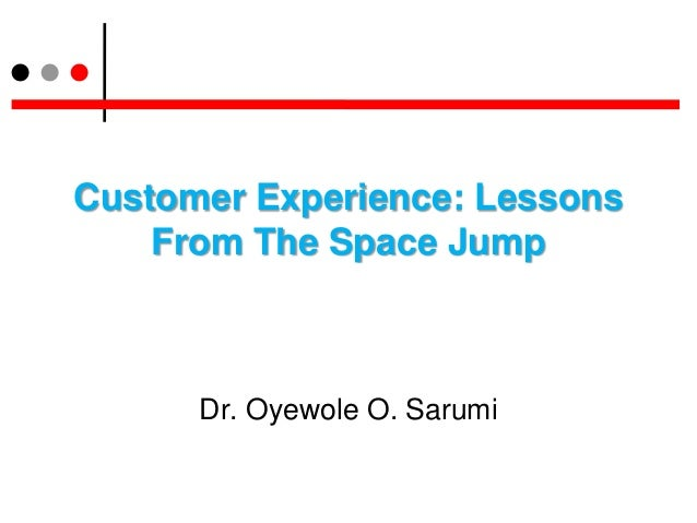 Customer Experience: LessonsFrom The Space JumpDr. Oyewole O. Sarumi
