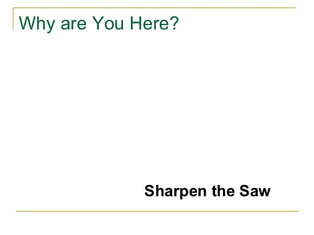 Why are You Here?Sharpen the Saw