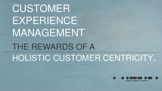 THE REWARDS OF A HOLISTIC CUSTOMER CENTRICITY. CUSTOMER EXPERIENCE MANAGEMENT
