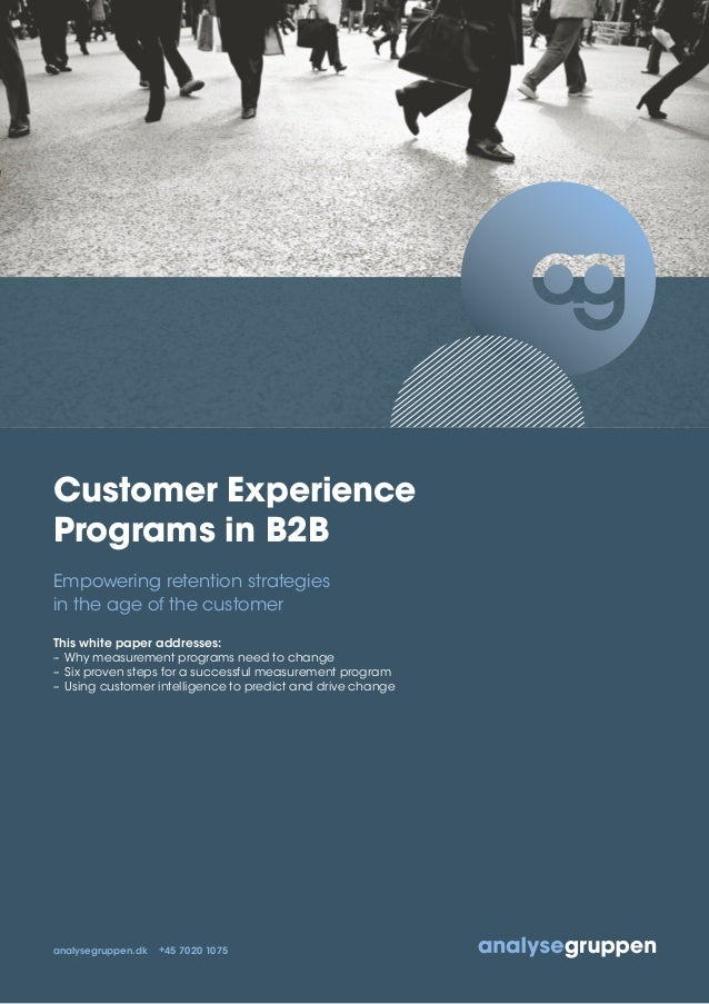 Customer Experience Programs in B2B Empowering retention strategies in the age of the customer This white paper addresses:...