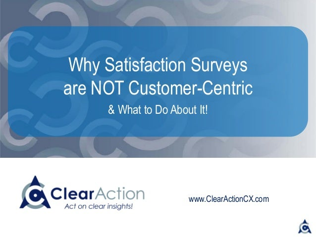 www.ClearActionCX.com Why Satisfaction Surveys are Not Customer-Centric -- And What to Do About It