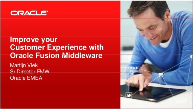 IImprove your Customer Experience with Oracle Fusion MiddlewareOracle Fusion Middleware Martijn Vlek Sr Director FMWSr Dir...