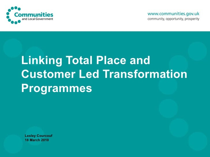 Linking Total Place and Customer Led Transformation Programmes Lesley Courcouf 18 March 2010