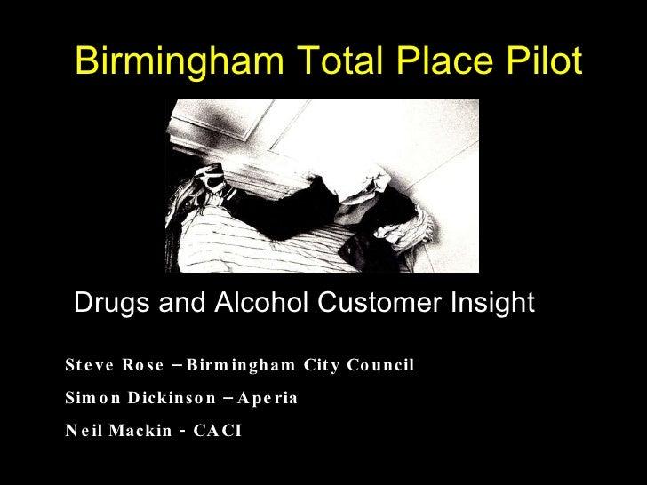 Birmingham Total Place Pilot Drugs and Alcohol Customer Insight Steve Rose – Birmingham City Council Simon Dickinson – Ape...