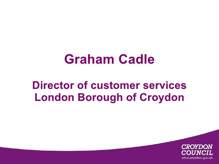 Graham Cadle Director of customer services London Borough of Croydon