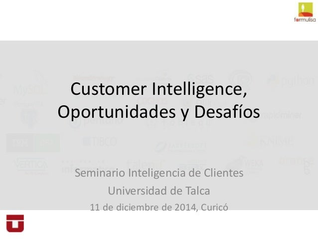Customer Intelligence,  Oportunidades y Desafíos  Seminario Inteligencia de Clientes  Universidad de Talca  11 de diciembr...