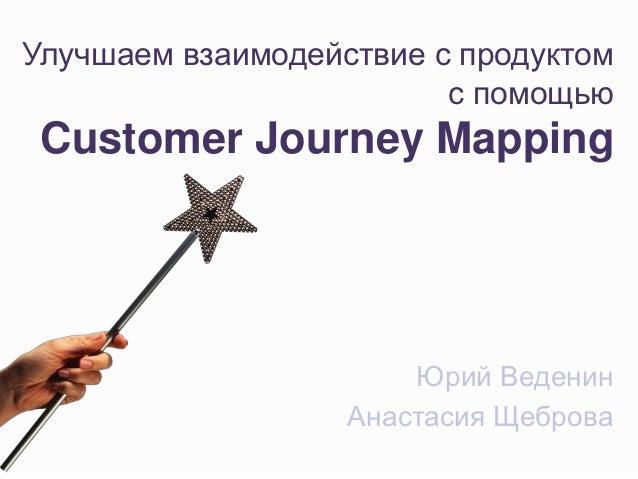 Улучшаем взаимодействие с продуктом                         с помощью Customer Journey Mapping                       Юрий ...