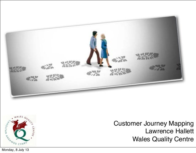 Customer Journey Mapping Lawrence Hallett Wales Quality Centre Monday, 8 July 13