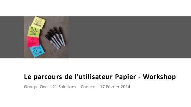 Le parcours de l'utilisateur Papier - Workshop Groupe One – 21 Solutions – Coduco - 17 Février 2014