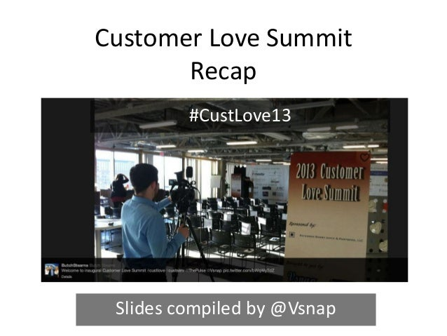 Customer Love Summit       Recap         #CustLove13 Slides compiled by @Vsnap