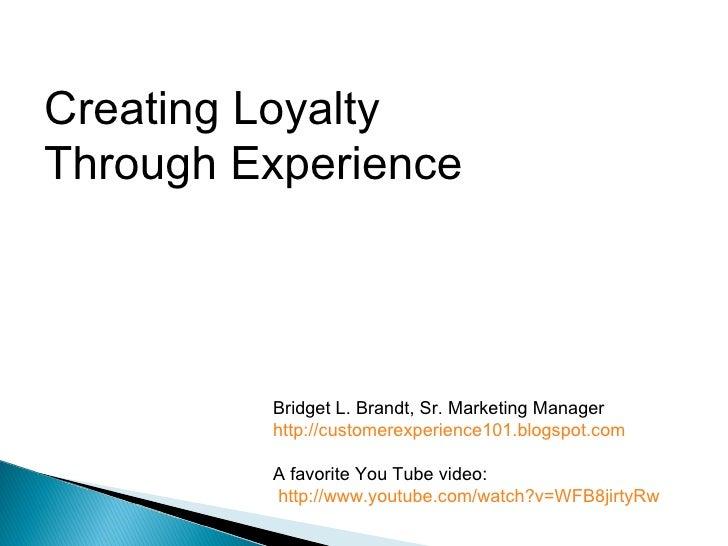 Creating Loyalty  Through Experience Bridget L. Brandt, Sr. Marketing Manager http://customerexperience101.blogspot.com A ...