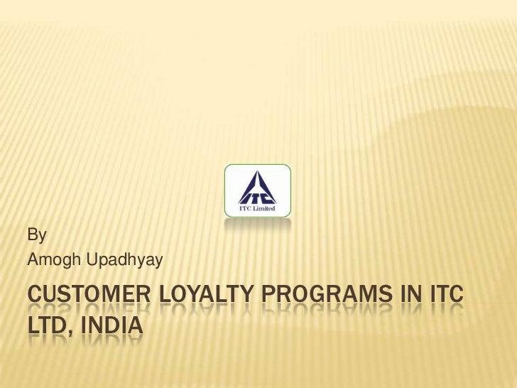 Customer loyalty programs in ITC LTD, INDIA<br />By<br />Amogh Upadhyay<br />