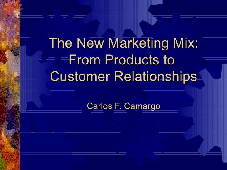 The New Marketing Mix: From Products to  Customer Relationships Carlos F. Camargo