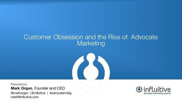 Customer Obsession and the Rise of Advocate Marketing! Presented by Mark Organ, Founder and CEO  @markorgan | @influitive |...