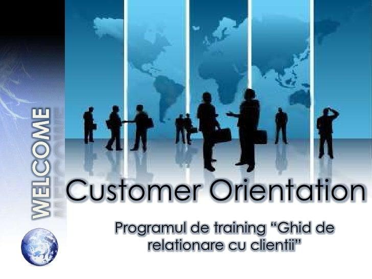 """Customer Orientation   Programul de training """"Ghid de       relationare cu clientii"""""""