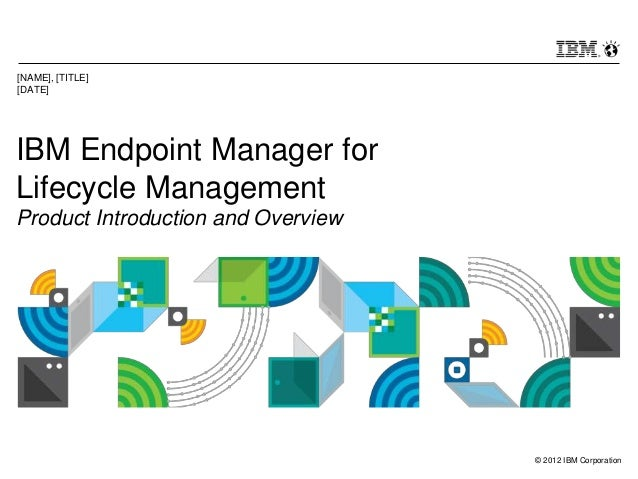 © 2012 IBM Corporation IBM Endpoint Manager for Lifecycle Management Product Introduction and Overview [NAME], [TITLE] [DA...