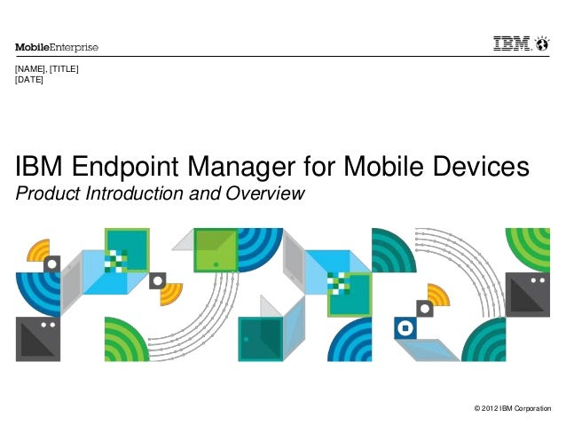 © 2012 IBM Corporation IBM Endpoint Manager for Mobile Devices Product Introduction and Overview [NAME], [TITLE] [DATE]
