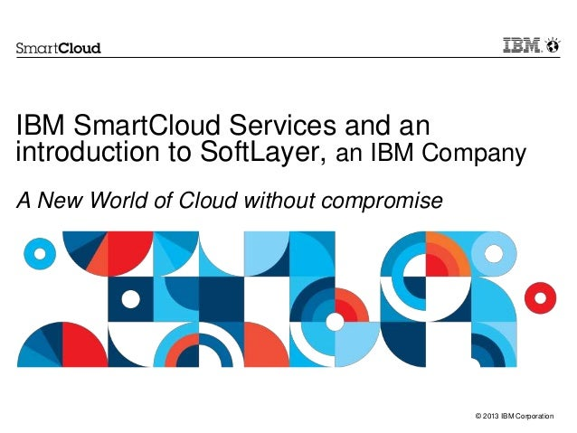 © 2013 IBM Corporation IBM SmartCloud Services and an introduction to SoftLayer, an IBM Company A New World of Cloud witho...